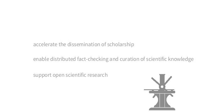 accelerate the dissemination of scholarship support open scientific research enable distributed fact-checking and curation...