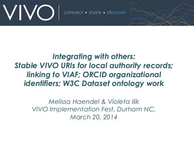 Melissa Haendel & Violeta Ilik VIVO Implementation Fest, Durham NC, March 20, 2014 Integrating with others: Stable VIVO UR...