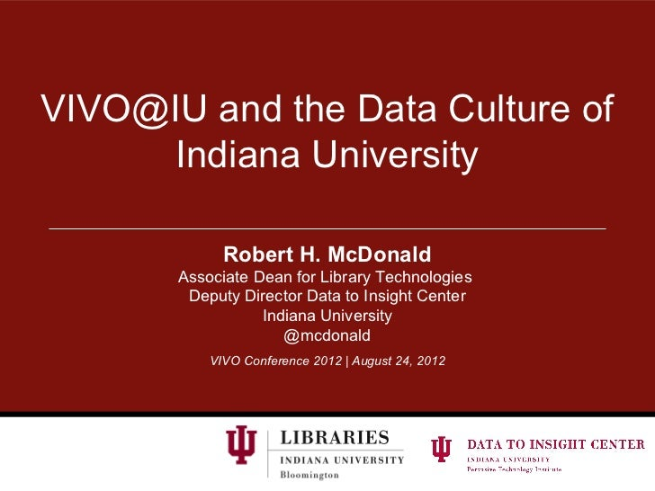 VIVO@IU and the Data Culture of     Indiana University             Robert H. McDonald       Associate Dean for Library Tec...