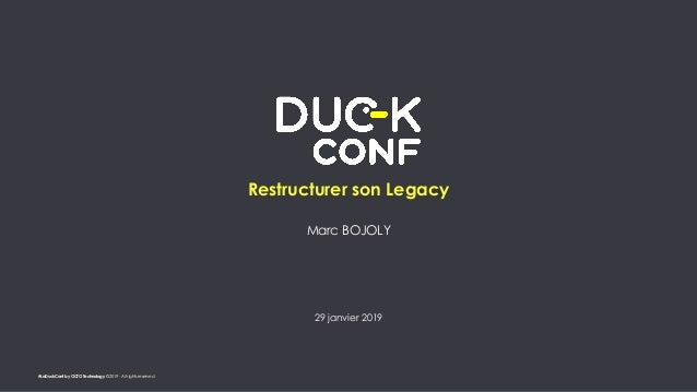 #LaDuckConf by OCTO Technology © 2019 - All rights reserved Restructurer son Legacy Marc BOJOLY 29 janvier 2019