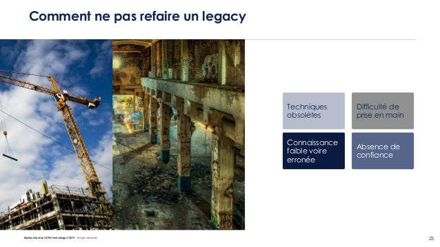 #LaDuckConf by OCTO Technology © 2019 - All rights reserved 23 Comment ne pas refaire un legacy Techniques obsolètes Diffi...