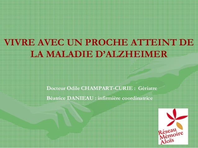VIVRE AVEC UN PROCHE ATTEINT DE LA MALADIE D'ALZHEIMER Docteur Odile CHAMPART-CURIE : Gériatre Béatrice DANIEAU : infirmiè...