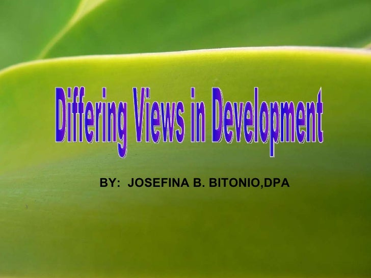 Differing Views in Development BY:  JOSEFINA B. BITONIO,DPA