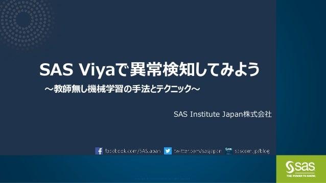 Copyright © SAS Institute Inc. All rights reserved. SAS Viyaで異常検知してみよう ~教師無し機械学習の手法とテクニック~ SAS Institute Japan株式会社