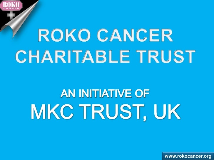 ROKO CANCER <br />CHARITABLE TRUST<br />AN INITIATIVE OF <br />MKC TRUST, UK<br />www.rokocancer.org<br />