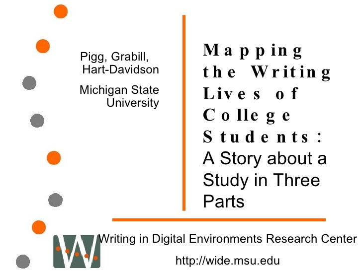 Mapping the Writing Lives of College Students:  A Story about a Study in Three Parts Pigg, Grabill,  Hart-Davidson Michiga...
