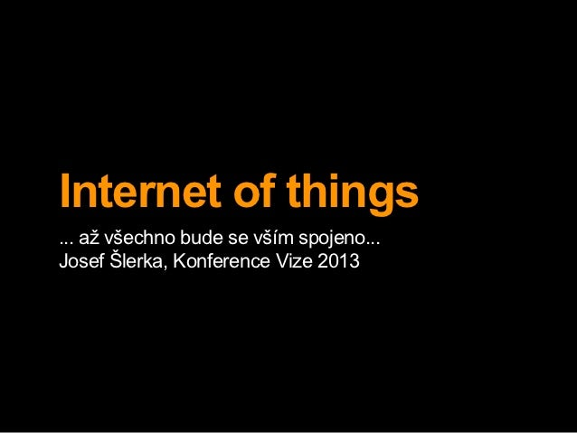 Internet of things... až všechno bude se vším spojeno...Josef Šlerka, Konference Vize 2013