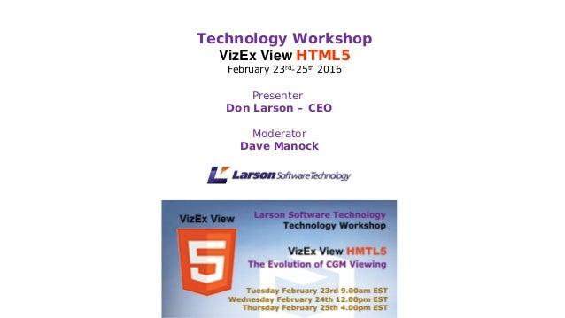 Presenter Don Larson – CEO Moderator Dave Manock Technology Workshop VizEx View HTML5 February 23rd-25th 2016