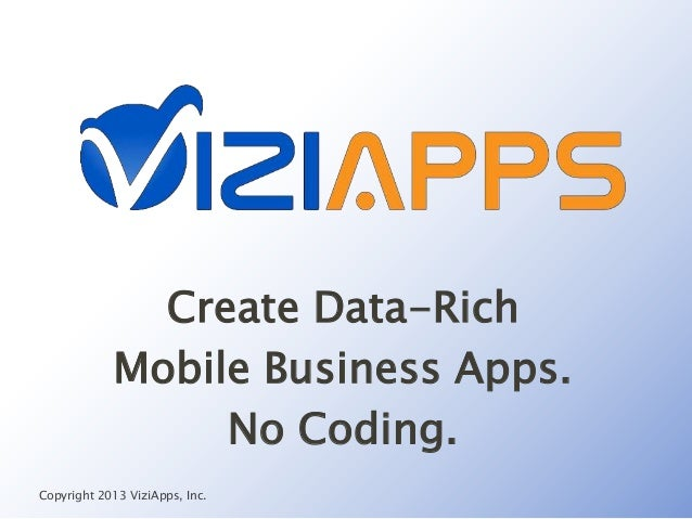 Create Data-RichMobile Business Apps.No Coding.Copyright 2013 ViziApps, Inc.