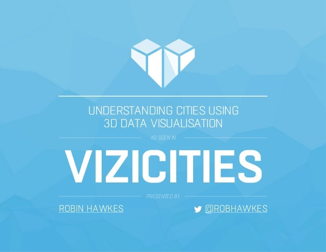 UNDERSTANDING CITIES USING 3D DATA VISUALISATION AS SEEN IN VIZICITIESPRESENTED BY ROBIN HAWKES @ROBHAWKES