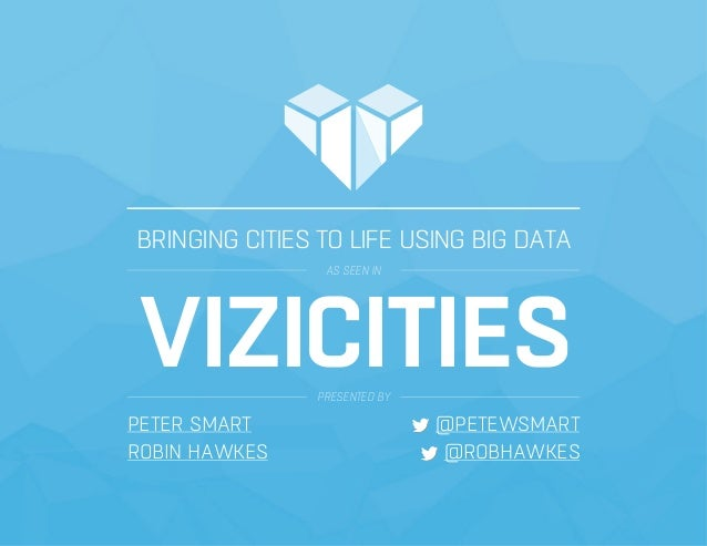 BRINGING CITIES TO LIFE USING BIG DATA AS SEEN IN VIZICITIESPRESENTED BY PETER SMART @PETEWSMART ROBIN HAWKES @ROBHAWKES