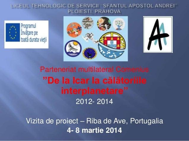 """Parteneriat multilateral Comenius """"De la Icar la călătoriile interplanetare"""" 2012- 2014 Vizita de proiect – Riba de Ave, P..."""
