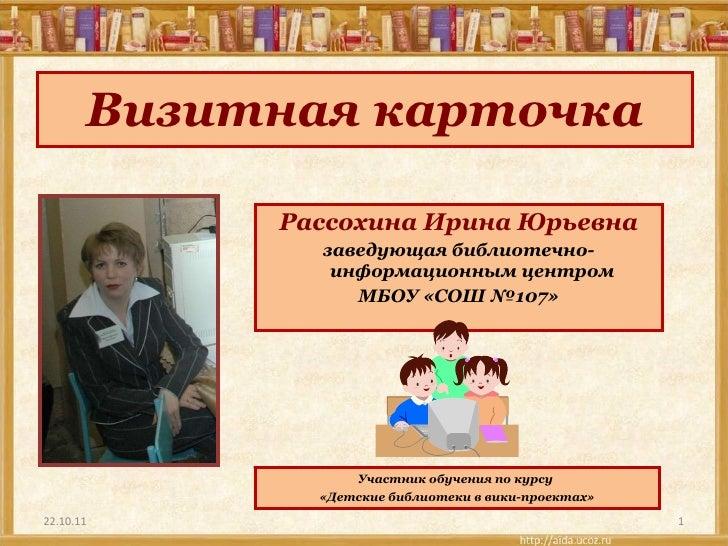 Визитная карточка <ul><li>Рассохина Ирина Юрьевна </li></ul><ul><li>заведующая библиотечно-информационным центром </li></u...