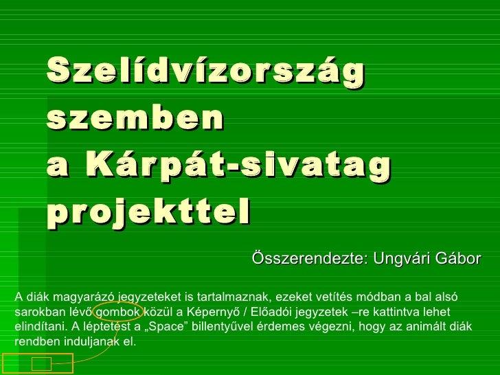 Szelídvízország szemben a Kárpát-sivatag projekttel Összerendezte: Ungvári Gábor A diák magyarázó jegyzeteket is tartalmaz...
