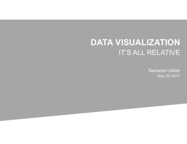 DATA VISUALIZATION IT'S ALL RELATIVE Tamarah Usher May 02 2017
