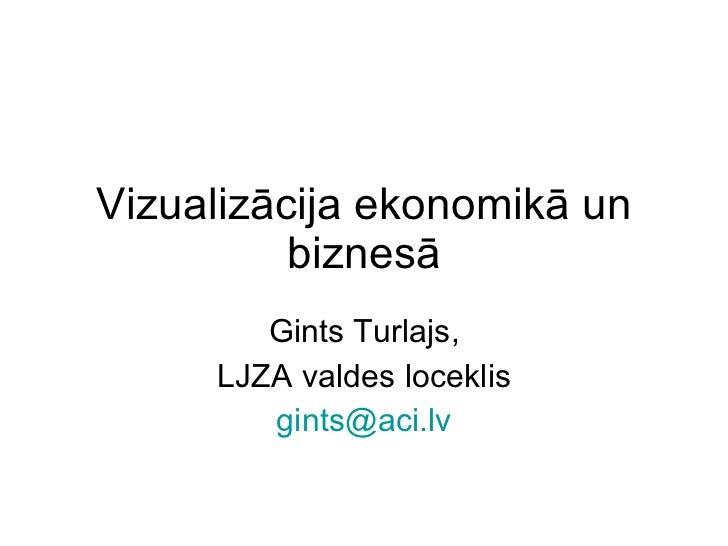 Vizualizācija ekonomikā un biznesā Gints Turlajs, LJZA valdes loceklis [email_address]
