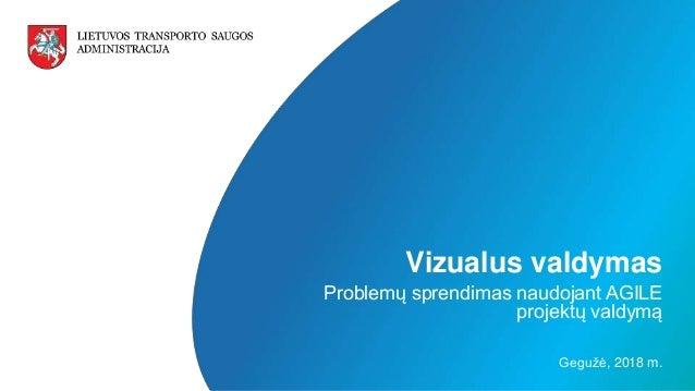 LIETUVOS TRANSPORTO SAUGOS ADMINISTRACIJA v Vizualus valdymas Problemų sprendimas naudojant AGILE projektų valdymą Gegužė,...