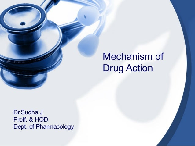 Mechanism of Drug Action Dr.Sudha J Proff. & HOD Dept. of Pharmacology