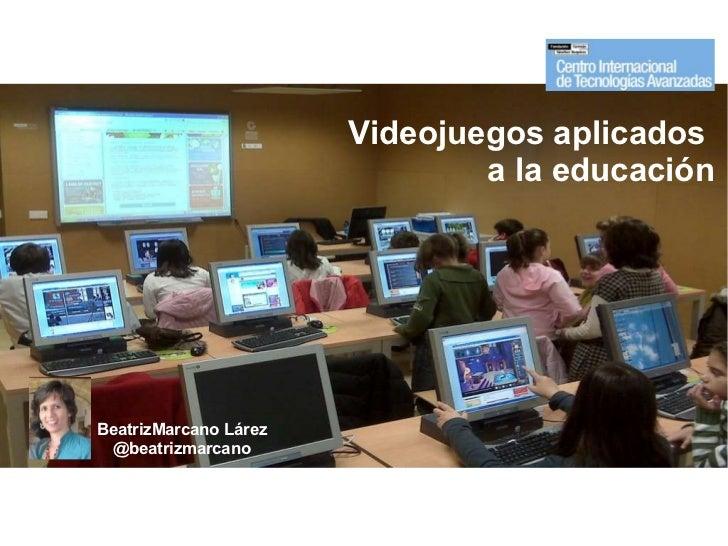 Videojuegos aplicados  a la educación BeatrizMarcano Lárez @beatrizmarcano