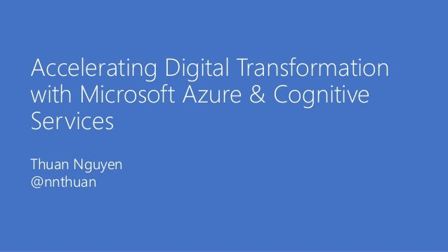 Accelerating Digital Transformation with Microsoft Azure & Cognitive Services Thuan Nguyen @nnthuan