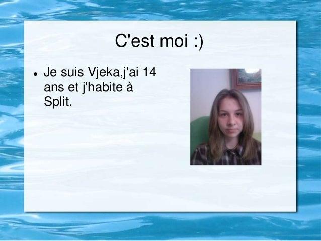 Cest moi :)   Je suis Vjeka,jai 14    ans et jhabite à    Split.