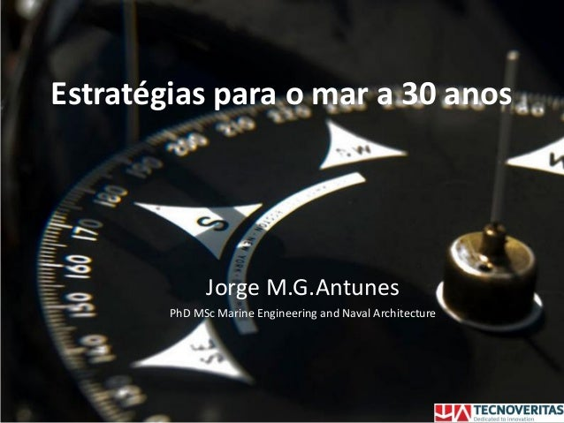 Estratégias para o mar a 30 anos Jorge M.G.Antunes PhD MSc Marine Engineering and Naval Architecture