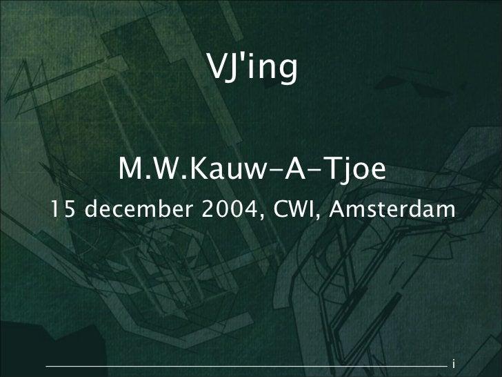 VJing     M.W.Kauw-A-Tjoe15 december 2004, CWI, Amsterdam                               i