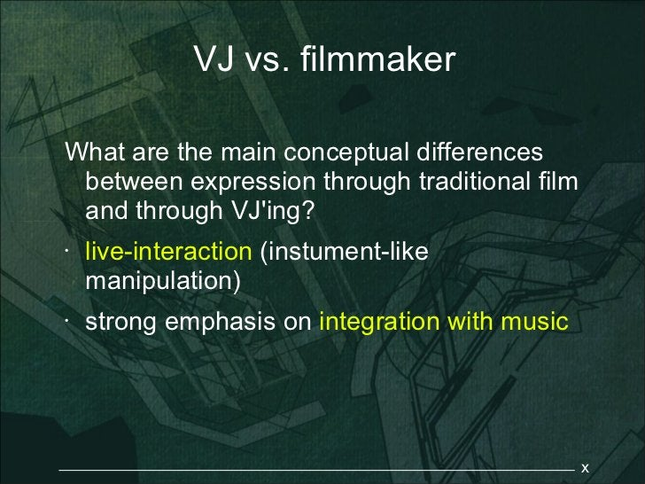 VJ vs. filmmakerWhat are the main conceptual differences between expression through traditional film and through VJing?•  ...