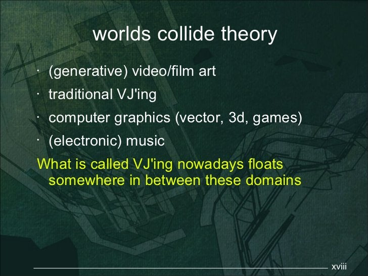 worlds collide theory•   (generative) video/film art•   traditional VJing•   computer graphics (vector, 3d, games)•   (ele...