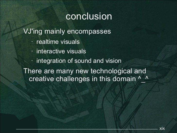 conclusionVJing mainly encompasses  •   realtime visuals  •   interactive visuals  •   integration of sound and visionTher...