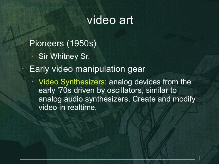 video art•   Pioneers (1950s)    •   Sir Whitney Sr.•   Early video manipulation gear    •   Video Synthesizers: analog de...