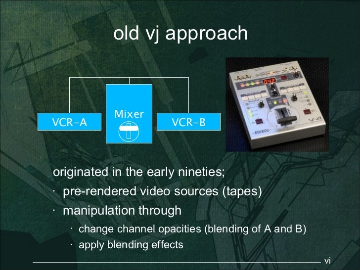 old vj approach                MixerVCR-A                      VCR-Boriginated in the early nineties;•   pre-rendered vide...