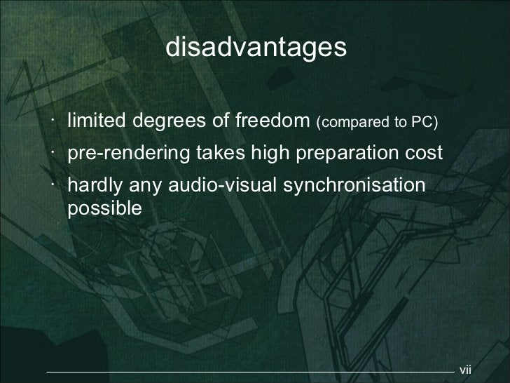 disadvantages•   limited degrees of freedom (compared to PC)•   pre-rendering takes high preparation cost•   hardly any au...