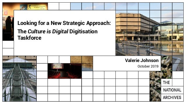Looking for a New Strategic Approach: The Culture is Digital Digitisation Taskforce Valerie Johnson October 2019