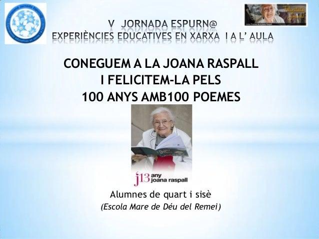 CONEGUEM A LA JOANA RASPALLI FELICITEM-LA PELS100 ANYS AMB100 POEMESAlumnes de quart i sisè(Escola Mare de Déu del Remei)