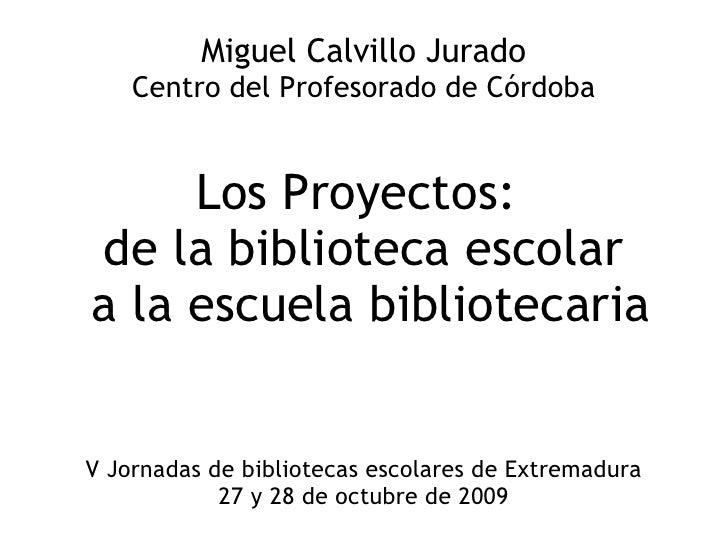 Miguel Calvillo Jurado Centro del Profesorado de Córdoba Los Proyectos:  de la biblioteca escolar a la escuela bibliotecar...