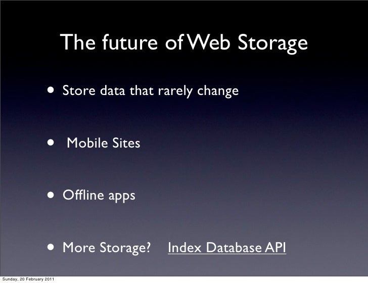 The future of Web Storage                    • Store data that rarely change                    •      Mobile Sites       ...