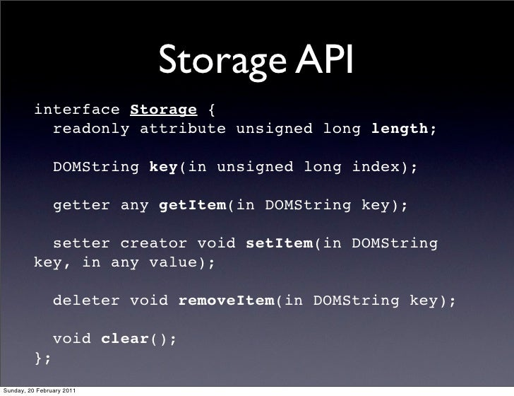 Storage API         interface Storage {           readonly attribute unsigned long length;                DOMString key(in...