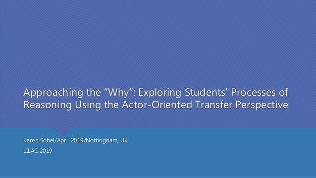 "Approaching the ""Why"": Exploring Students' Processes of Reasoning Using the Actor-Oriented Transfer Perspective Karen Sobe..."