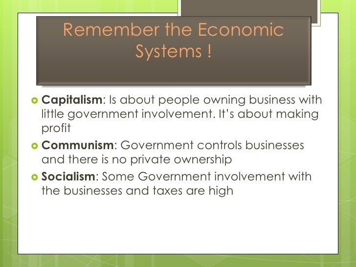 Remember the Economic Systems !<br />Capitalism: Is about people owning business with little government involvement. It's ...