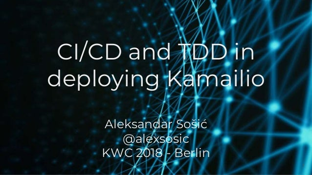 CI/CD and TDD in deploying Kamailio Aleksandar Sošić @alexsosic KWC 2018 - Berlin 1
