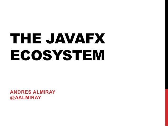 THE JAVAFX ECOSYSTEM ANDRES ALMIRAY @AALMIRAY