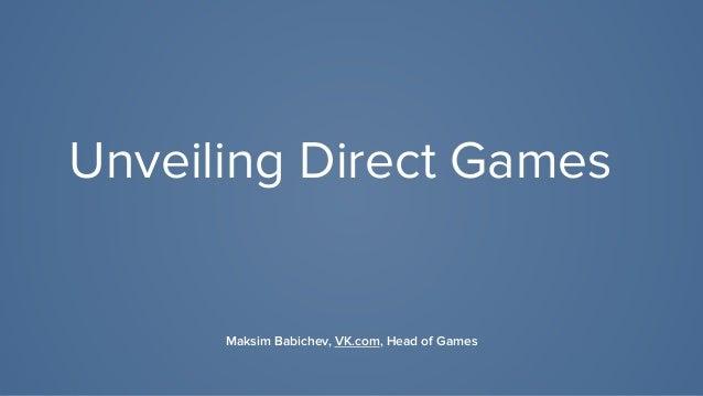 Unveiling Direct Games Maksim Babichev, VK.com, Head of Games