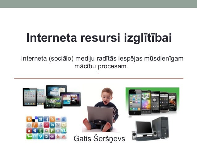 Interneta resursi izglītībai Interneta (sociālo) mediju radītās iespējas mūsdienīgam mācību procesam.  Gatis Šeršņevs