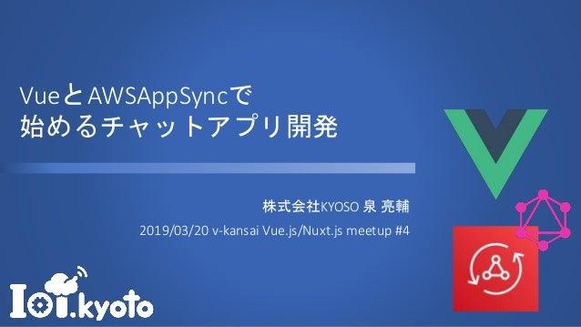 VueとAWSAppSyncで 始めるチャットアプリ開発 株式会社KYOSO 泉 亮輔 2019/03/20 v-kansai Vue.js/Nuxt.js meetup #4