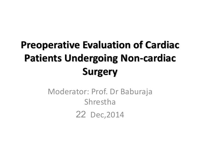 Preoperative Evaluation of Cardiac Patients Undergoing Non-cardiac Surgery Moderator: Prof. Dr Baburaja Shrestha 22 Dec,20...