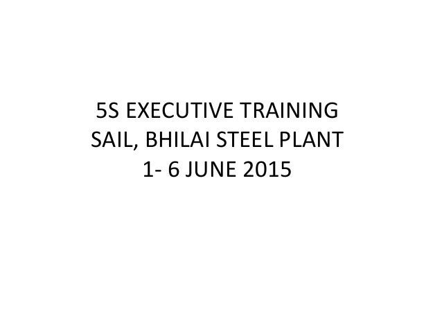 5S EXECUTIVE TRAINING SAIL, BHILAI STEEL PLANT 1- 6 JUNE 2015