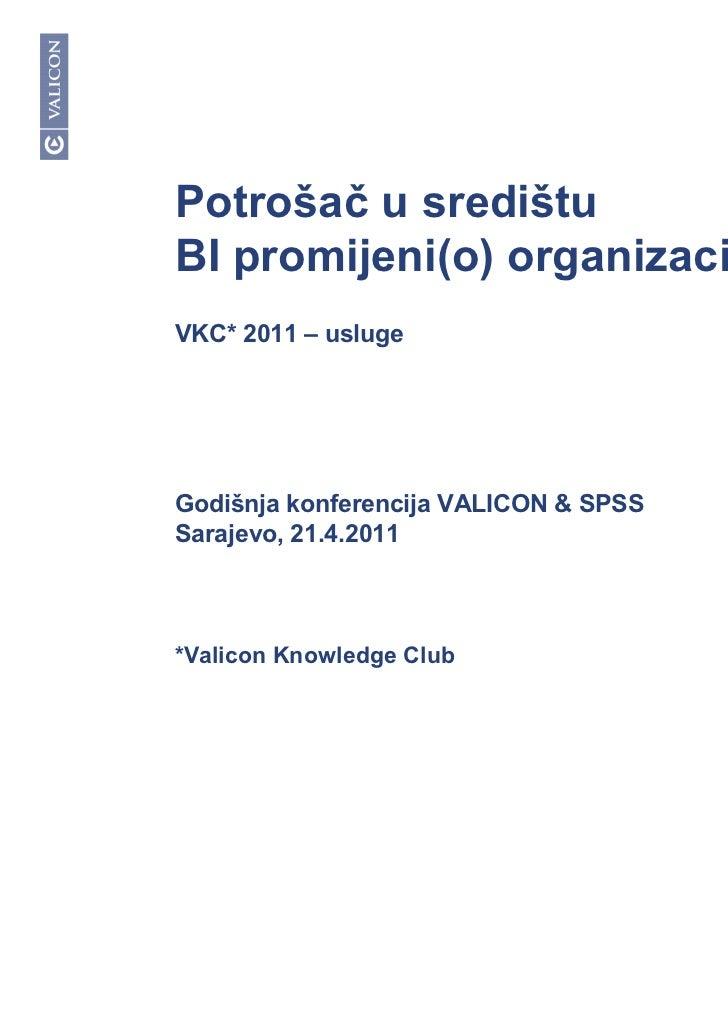 Potrošač u središtuBI promijeni(o) organizaciju?VKC* 2011 – uslugeGodišnja konferencija VALICON & SPSSSarajevo, 21.4.2011*...