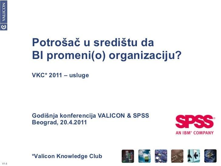 Potrošač u središtu da BI promeni(o) organizaciju? VKC* 2011 – usluge Godišnja konferencija VALICON & SPSS Beograd, 20.4.2...