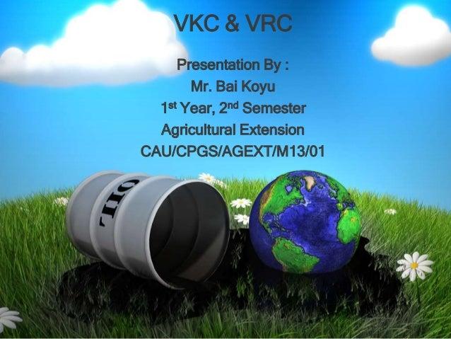VKC & VRC Presentation By : Mr. Bai Koyu 1st Year, 2nd Semester Agricultural Extension CAU/CPGS/AGEXT/M13/01
